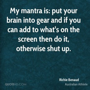 Richie Benaud - My mantra is: put your brain into gear and if you can add to what's on the screen then do it, otherwise shut up.