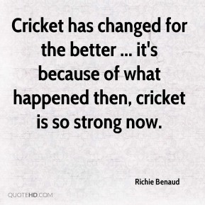 Cricket has changed for the better ... it's because of what happened then, cricket is so strong now.