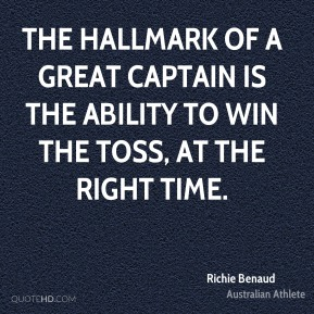 Richie Benaud - The hallmark of a great captain is the ability to win the toss, at the right time.