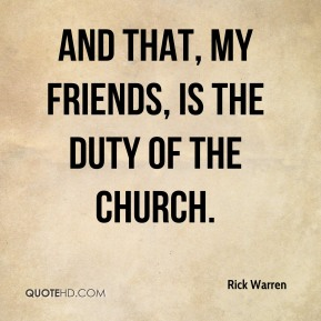 Rick Warren  - And that, my friends, is the duty of the church.