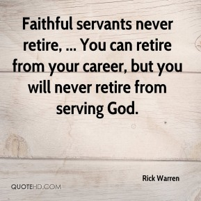 Rick Warren  - Faithful servants never retire, ... You can retire from your career, but you will never retire from serving God.
