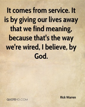 Rick Warren  - It comes from service. It is by giving our lives away that we find meaning, because that's the way we're wired, I believe, by God.