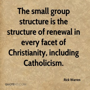 The small group structure is the structure of renewal in every facet of Christianity, including Catholicism.