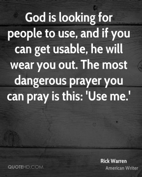 God is looking for people to use, and if you can get usable, he will wear you out. The most dangerous prayer you can pray is this: 'Use me.'