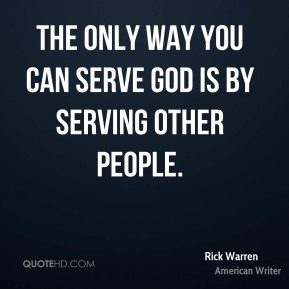 Rick Warren - The only way you can serve God is by serving other people.