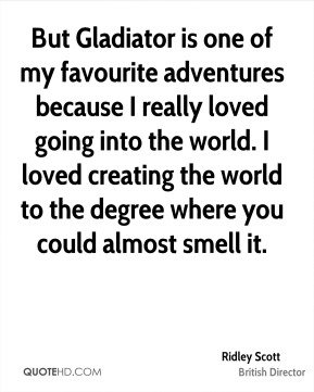 Ridley Scott - But Gladiator is one of my favourite adventures because I really loved going into the world. I loved creating the world to the degree where you could almost smell it.