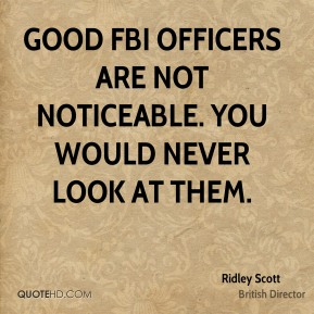 Ridley Scott - Good FBI officers are not noticeable. You would never look at them.