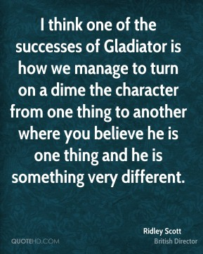 Ridley Scott - I think one of the successes of Gladiator is how we manage to turn on a dime the character from one thing to another where you believe he is one thing and he is something very different.