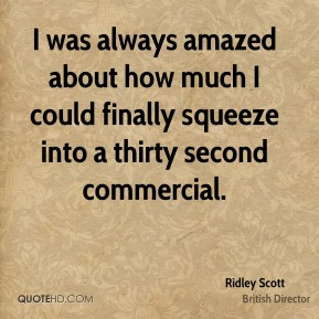 Ridley Scott - I was always amazed about how much I could finally squeeze into a thirty second commercial.