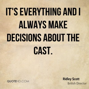 Ridley Scott - It's everything and I always make decisions about the cast.