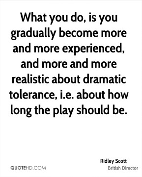 Ridley Scott - What you do, is you gradually become more and more experienced, and more and more realistic about dramatic tolerance, i.e. about how long the play should be.