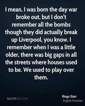 Ringo Starr - I mean, I was born the day war broke out, but I don't remember all the bombs though they did actually break up Liverpool, you know. I remember when I was a little older, there was big gaps in all the streets where houses used to be. We used to play over them.