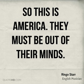 Ringo Starr - So this is America. They must be out of their minds.