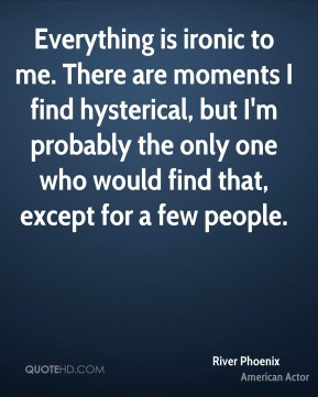 Everything is ironic to me. There are moments I find hysterical, but I'm probably the only one who would find that, except for a few people.