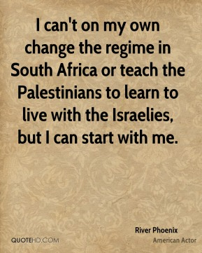 River Phoenix - I can't on my own change the regime in South Africa or teach the Palestinians to learn to live with the Israelies, but I can start with me.