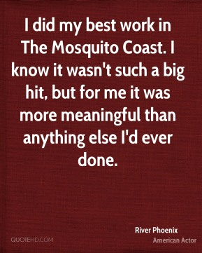 I did my best work in The Mosquito Coast. I know it wasn't such a big hit, but for me it was more meaningful than anything else I'd ever done.