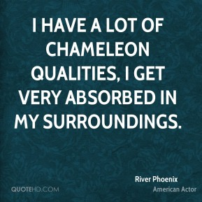 I have a lot of chameleon qualities, I get very absorbed in my surroundings.