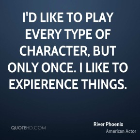 I'd like to play every type of character, but only once. I like to expierence things.