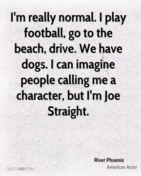 I'm really normal. I play football, go to the beach, drive. We have dogs. I can imagine people calling me a character, but I'm Joe Straight.