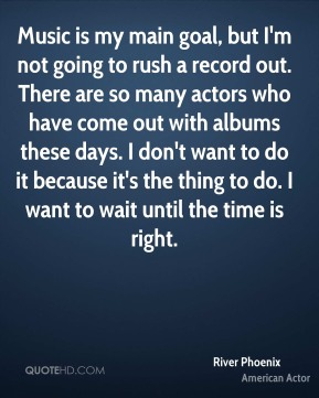 Music is my main goal, but I'm not going to rush a record out. There are so many actors who have come out with albums these days. I don't want to do it because it's the thing to do. I want to wait until the time is right.