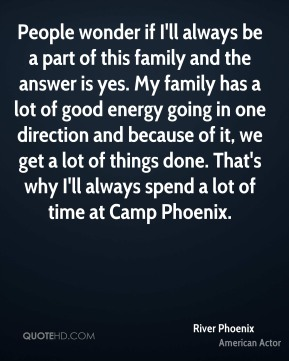 River Phoenix - People wonder if I'll always be a part of this family and the answer is yes. My family has a lot of good energy going in one direction and because of it, we get a lot of things done. That's why I'll always spend a lot of time at Camp Phoenix.