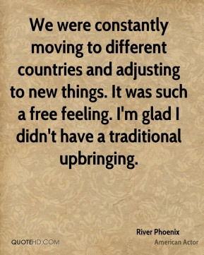 We were constantly moving to different countries and adjusting to new things. It was such a free feeling. I'm glad I didn't have a traditional upbringing.