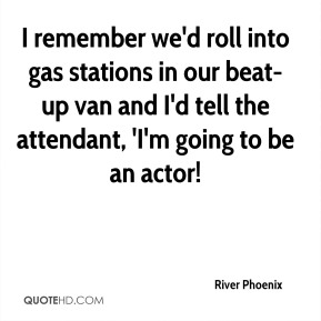 River Phoenix  - I remember we'd roll into gas stations in our beat-up van and I'd tell the attendant, 'I'm going to be an actor!