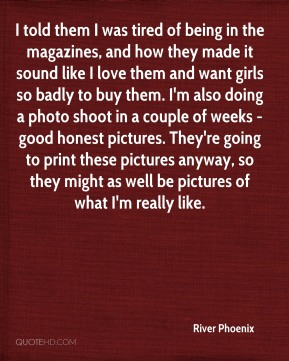 River Phoenix  - I told them I was tired of being in the magazines, and how they made it sound like I love them and want girls so badly to buy them. I'm also doing a photo shoot in a couple of weeks - good honest pictures. They're going to print these pictures anyway, so they might as well be pictures of what I'm really like.