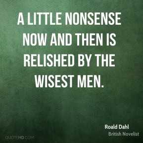 A little nonsense now and then is relished by the wisest men.