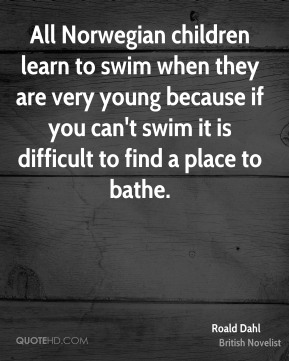 Roald Dahl - All Norwegian children learn to swim when they are very young because if you can't swim it is difficult to find a place to bathe.