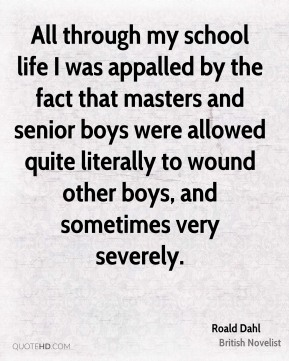 Roald Dahl - All through my school life I was appalled by the fact that masters and senior boys were allowed quite literally to wound other boys, and sometimes very severely.