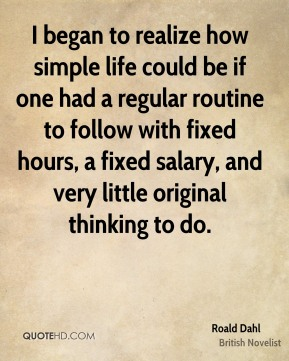 Roald Dahl - I began to realize how simple life could be if one had a regular routine to follow with fixed hours, a fixed salary, and very little original thinking to do.