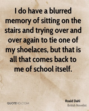 I do have a blurred memory of sitting on the stairs and trying over and over again to tie one of my shoelaces, but that is all that comes back to me of school itself.
