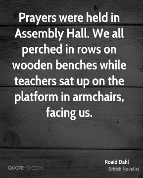 Roald Dahl - Prayers were held in Assembly Hall. We all perched in rows on wooden benches while teachers sat up on the platform in armchairs, facing us.