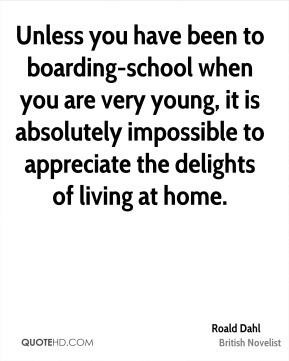 Unless you have been to boarding-school when you are very young, it is absolutely impossible to appreciate the delights of living at home.