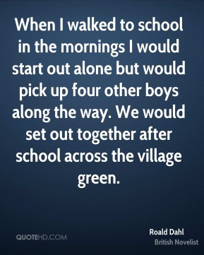 Roald Dahl - When I walked to school in the mornings I would start out alone but would pick up four other boys along the way. We would set out together after school across the village green.