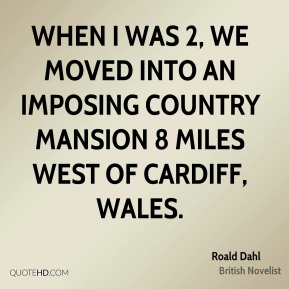 Roald Dahl - When I was 2, we moved into an imposing country mansion 8 miles west of Cardiff, Wales.