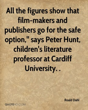 Roald Dahl  - All the figures show that film-makers and publishers go for the safe option,'' says Peter Hunt, children's literature professor at Cardiff University. .