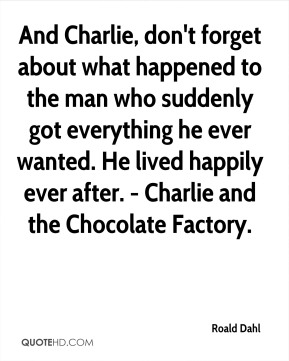 Roald Dahl  - And Charlie, don't forget about what happened to the man who suddenly got everything he ever wanted. He lived happily ever after. - Charlie and the Chocolate Factory.