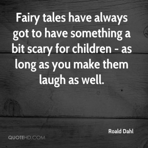 Roald Dahl  - Fairy tales have always got to have something a bit scary for children - as long as you make them laugh as well.
