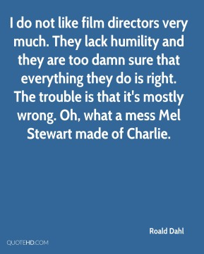 I do not like film directors very much. They lack humility and they are too damn sure that everything they do is right. The trouble is that it's mostly wrong. Oh, what a mess Mel Stewart made of Charlie.