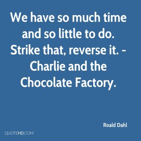 Roald Dahl  - We have so much time and so little to do. Strike that, reverse it. - Charlie and the Chocolate Factory.