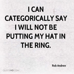 Rob Andrew  - I can categorically say I will not be putting my hat in the ring.