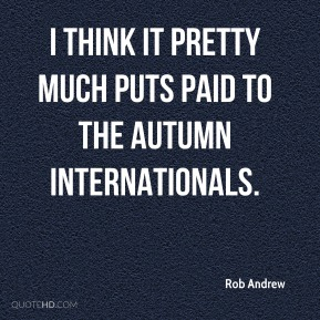 Rob Andrew  - I think it pretty much puts paid to the autumn internationals.
