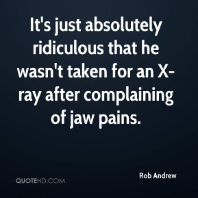 Rob Andrew  - It's just absolutely ridiculous that he wasn't taken for an X-ray after complaining of jaw pains.