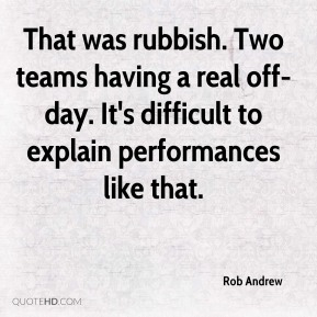 Rob Andrew  - That was rubbish. Two teams having a real off-day. It's difficult to explain performances like that.