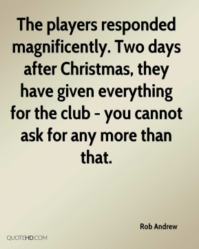 Rob Andrew  - The players responded magnificently. Two days after Christmas, they have given everything for the club - you cannot ask for any more than that.