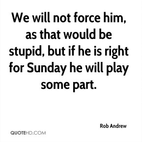 Rob Andrew  - We will not force him, as that would be stupid, but if he is right for Sunday he will play some part.