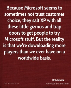 Rob Glaser - Because Microsoft seems to sometimes not trust customer choice, they salt XP with all these little gizmos and trap doors to get people to try Microsoft stuff. But the reality is that we're downloading more players than we ever have on a worldwide basis.