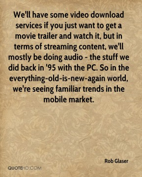 Rob Glaser  - We'll have some video download services if you just want to get a movie trailer and watch it, but in terms of streaming content, we'll mostly be doing audio - the stuff we did back in '95 with the PC. So in the everything-old-is-new-again world, we're seeing familiar trends in the mobile market.